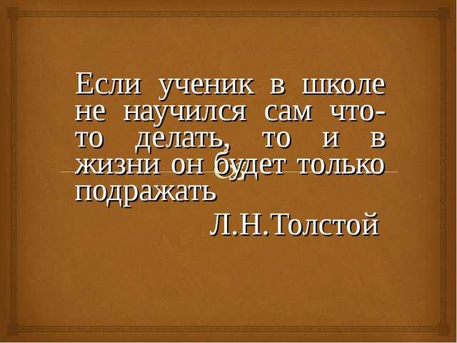 Если ученик в школе не научился сам что-то делать, то и в жизни он будет толь...