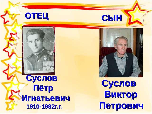 Суслов Виктор Петрович Суслов Пётр Игнатьевич 1910-1982г.г. ОТЕЦ СЫН