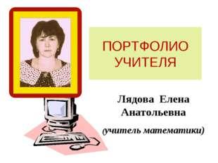 ПОРТФОЛИО УЧИТЕЛЯ Лядова Елена Анатольевна (учитель математики)