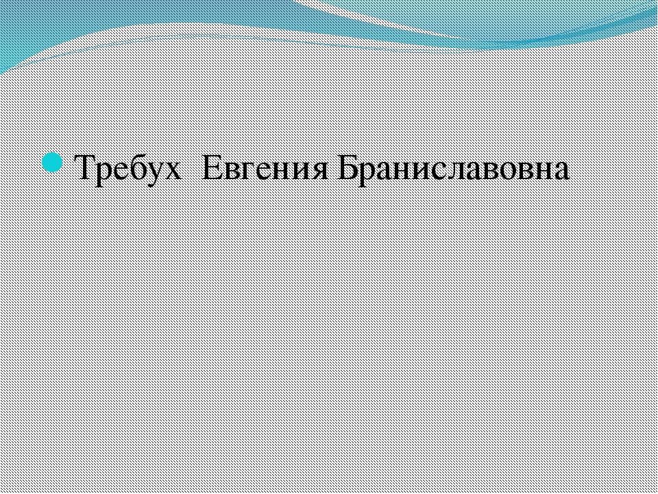 Требух Евгения Браниславовна