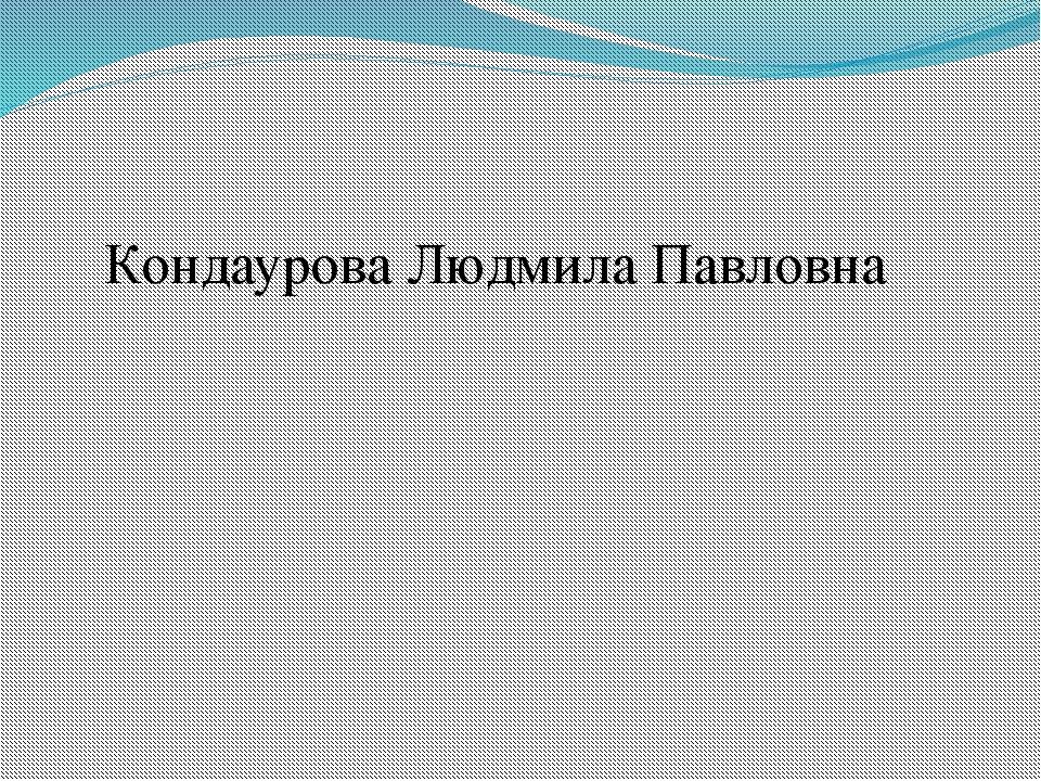 Кондаурова Людмила Павловна