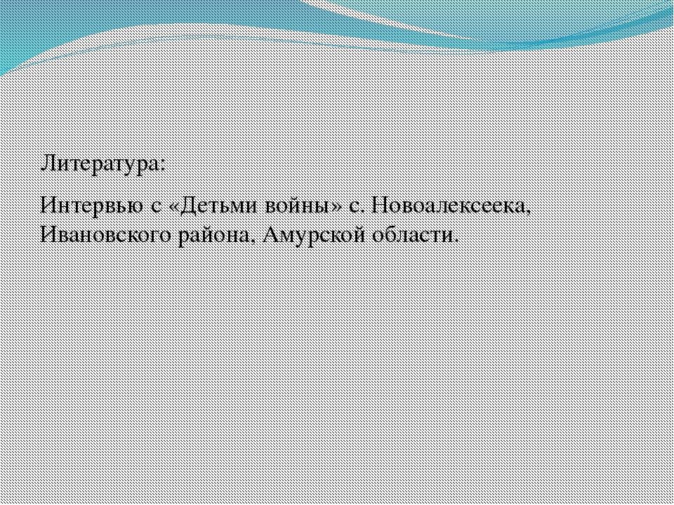 Литература: Интервью с «Детьми войны» с. Новоалексеека, Ивановского района,...