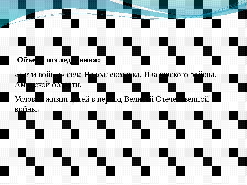 Объект исследования: «Дети войны» села Новоалексеевка, Ивановского района, А...