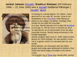 Jambyl Jabayev (Kazakh: Жамбыл Жабаев) (28 February 1846 — 22 June 1945) was