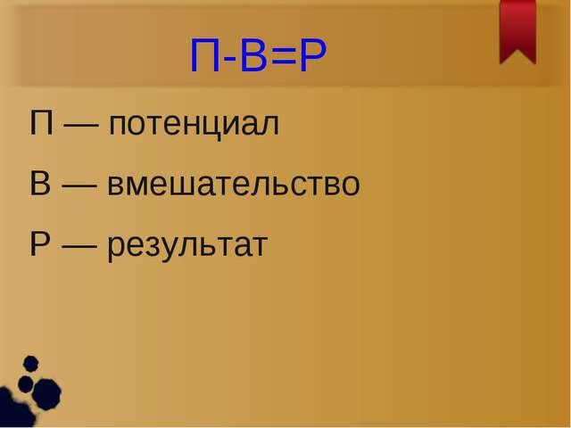 П-В=Р П — потенциал В — вмешательство Р — результат