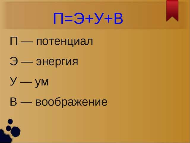 П=Э+У+В П — потенциал Э — энергия У — ум В — воображение