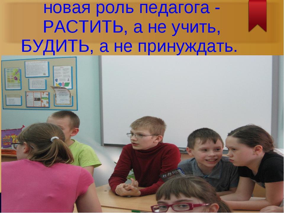 новая роль педагога - РАСТИТЬ, а не учить, БУДИТЬ, а не принуждать.