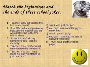 Match the beginnings and the ends of these school jokes. 1 Teacher: Why did y