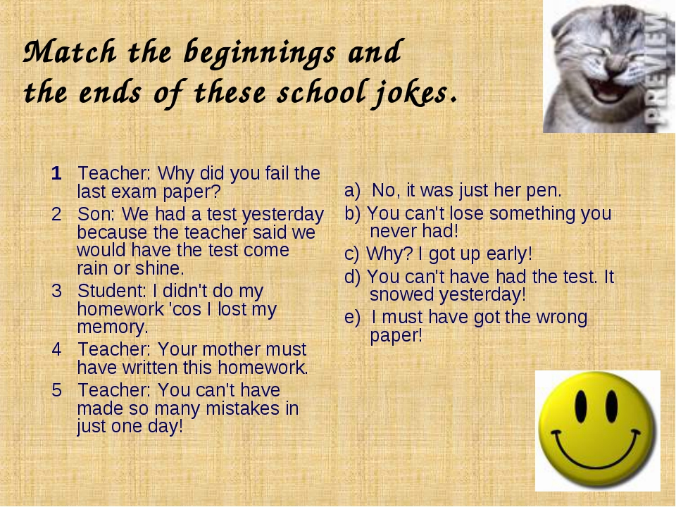Match the beginnings and the ends of these school jokes. 1 Teacher: Why did y...