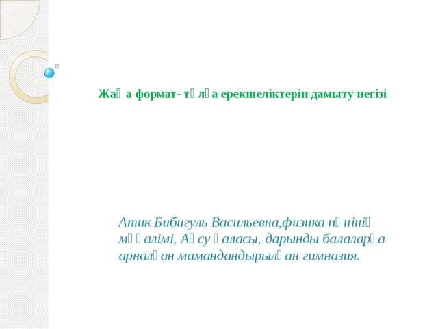 Жаңа формат- тұлға ерекшеліктерін дамыту негізі  Атик Бибигуль Васильевна,ф...
