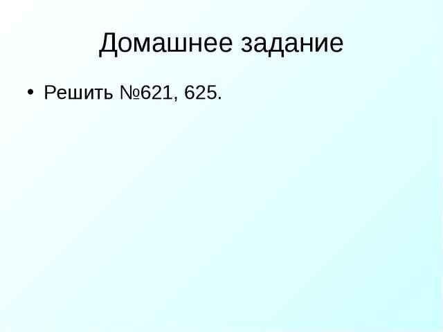 Домашнее задание Решить №621, 625.