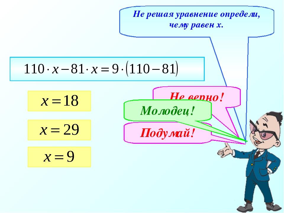 Не решая уравнение определи, чему равен х. Не верно! Подумай! Молодец!