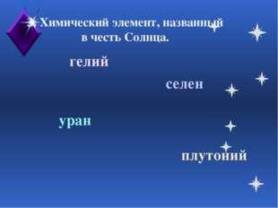 3. Химический элемент, названный в честь Солнца. селен гелий уран плутоний