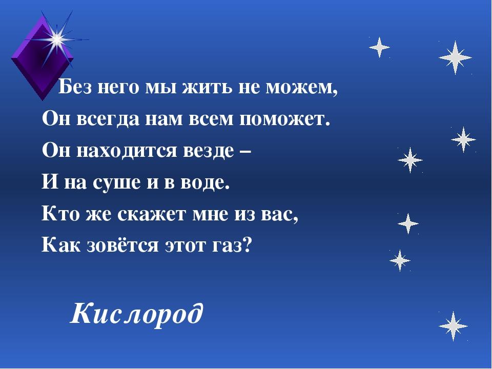 Кислород Без него мы жить не можем, Он всегда нам всем поможет. Он находится...