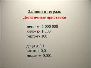 Запиши в тетрадь Десятичные приставки мега- м- 1000000 кило- к- 1000 гекто