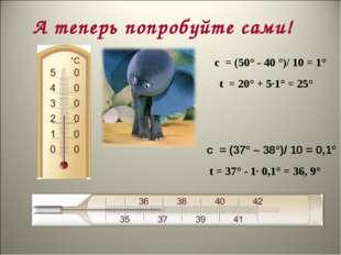 А теперь попробуйте сами! с = (37° – 38°)/ 10 = 0,1° с = (50° - 40 °)/ 10 =