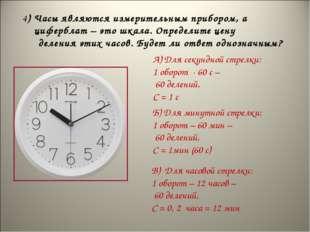 4) Часы являются измерительным прибором, а циферблат – это шкала. Определите