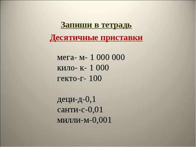Запиши в тетрадь Десятичные приставки мега- м- 1000000 кило- к- 1000 гекто...
