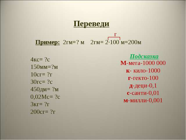 Переведи Пример: 2гм=? м 2гм= 2·100 м=200м г М-мега-1000 000 к- кило-1000 г-г...