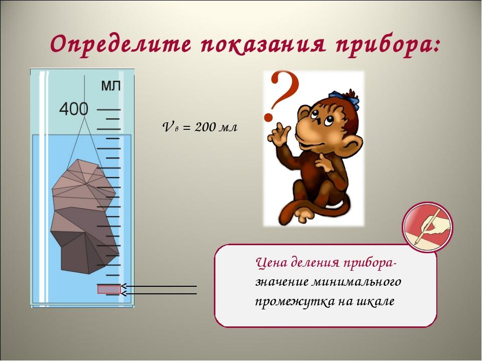 Определите показания прибора: V в = 200 мл