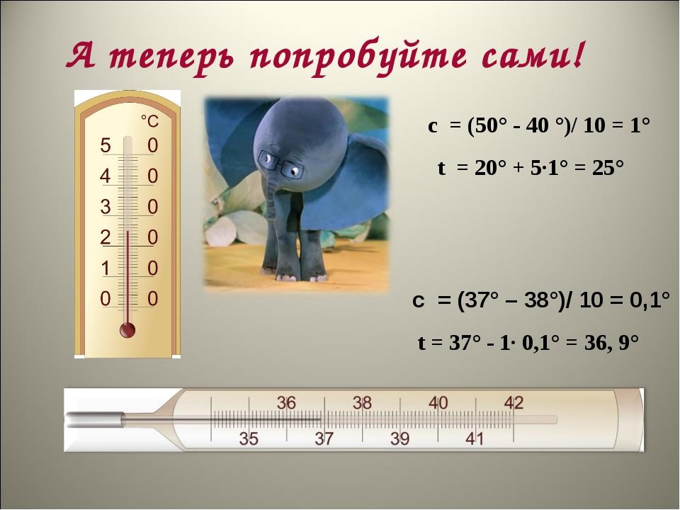 А теперь попробуйте сами! с = (37° – 38°)/ 10 = 0,1° с = (50° - 40 °)/ 10 =...