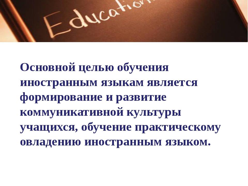 Основной целью обучения иностранным языкам является формирование и развитие к...