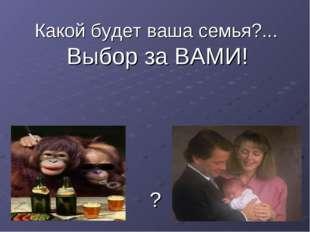 Какой будет ваша семья?... Выбор за ВАМИ! ?