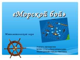 «Морской бой» Математическая игра * Учитель математики МОБУ СОШ д.Верхнекарыш