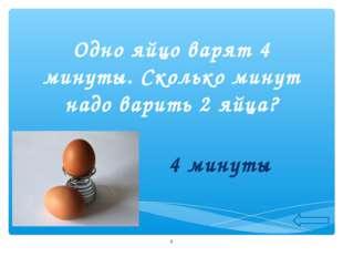Одно яйцо варят 4 минуты. Сколько минут надо варить 2 яйца? 4 минуты *