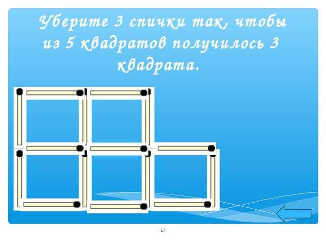 Уберите 3 спички так, чтобы из 5 квадратов получилось 3 квадрата. *