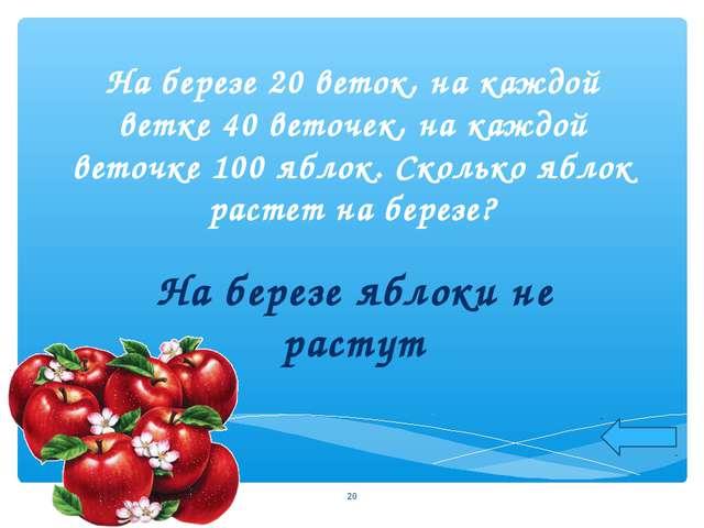 На березе 20 веток, на каждой ветке 40 веточек, на каждой веточке 100 яблок....