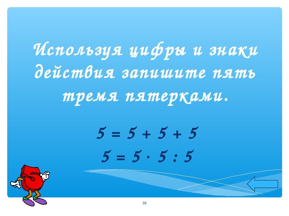 Используя цифры и знаки действия запишите пять тремя пятерками. 5 = 5 + 5 + 5...