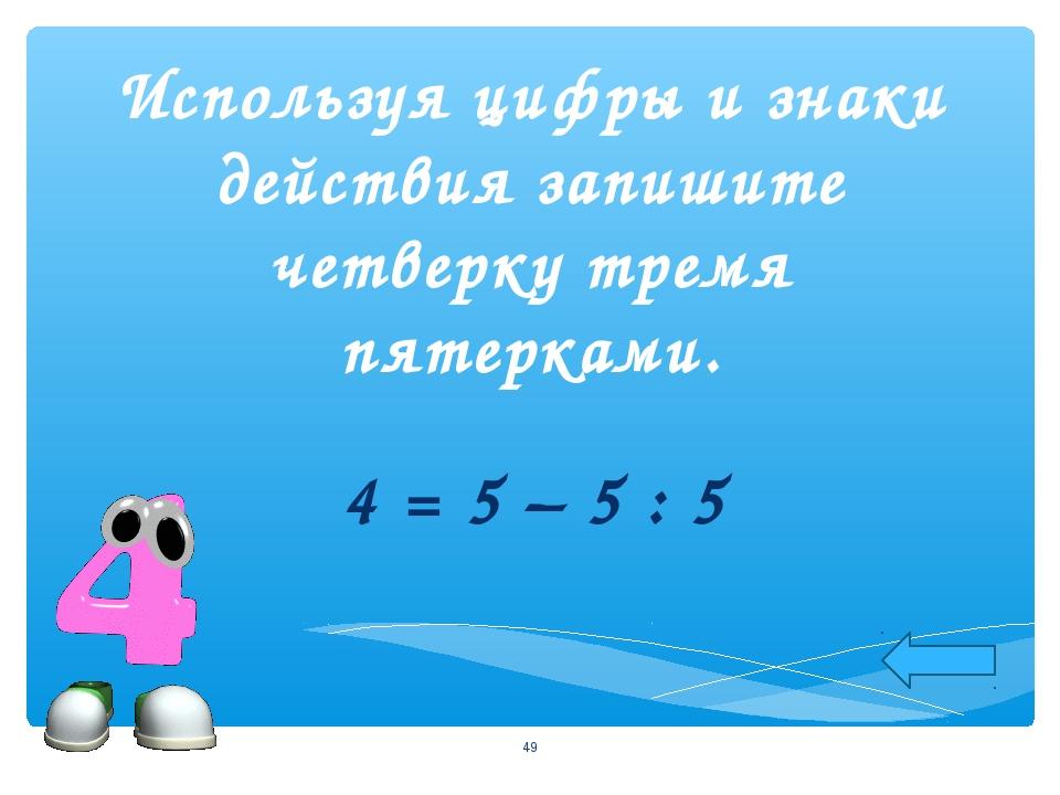 Используя цифры и знаки действия запишите четверку тремя пятерками. 4 = 5 – 5...