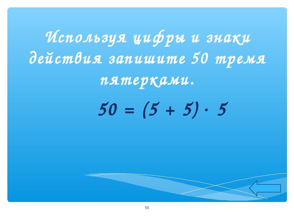 Используя цифры и знаки действия запишите 50 тремя пятерками. 50 = (5 + 5) ...