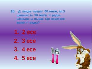 10. Дүкенде пышақ 60 тенге, ал 3 шанышқы 90 тенге тұрады. Шанышқы пышақтан не
