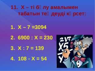 11. Х – ті бөлу амалымен табатын теңдеуді көрсет: 1. Х – 7 =3094 2. 6900 : Х