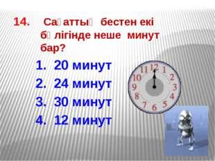 14. Сағаттың бестен екі бөлігінде неше минут бар? 1. 20 минут 2. 24 минут 3.