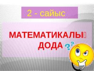 2 - сайыс МАТЕМАТИКАЛЫҚ ДОДА
