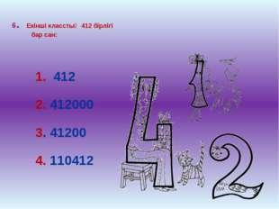 6. Екінші класстың 412 бірлігі бар сан: 1. 412 2. 412000 3. 41200 4. 110412