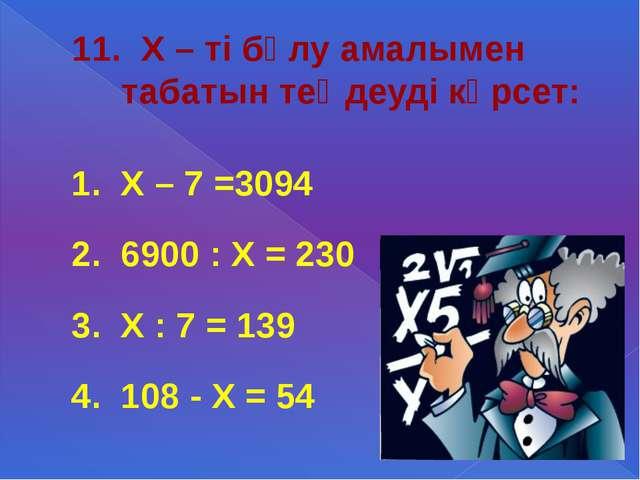 11. Х – ті бөлу амалымен табатын теңдеуді көрсет: 1. Х – 7 =3094 2. 6900 : Х...