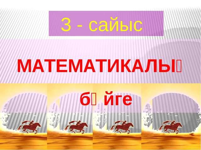 3 - сайыс МАТЕМАТИКАЛЫҚ бәйге