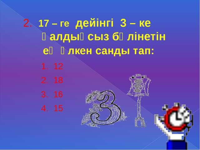 2. 17 – ге дейінгі 3 – ке қалдықсыз бөлінетін ең үлкен санды тап: 1. 12 2. 18...