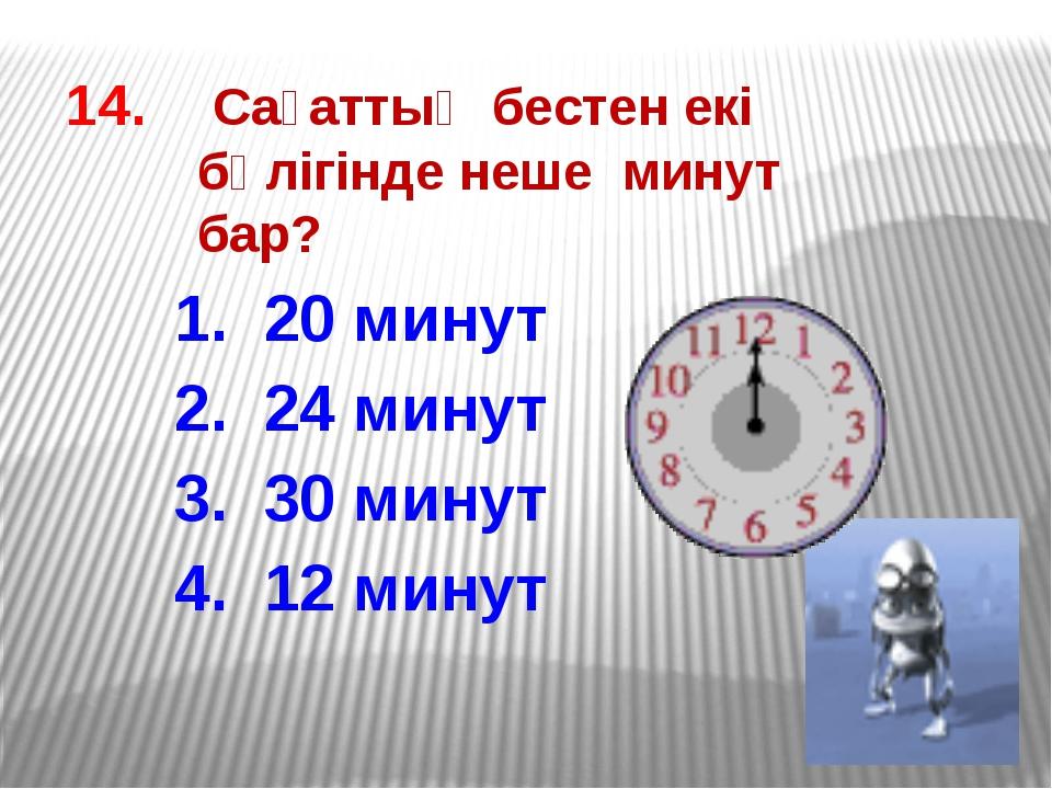 14. Сағаттың бестен екі бөлігінде неше минут бар? 1. 20 минут 2. 24 минут 3....