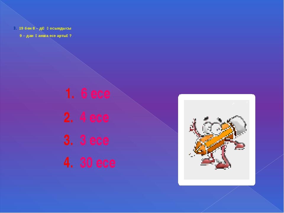 3. 19 бен 8 – дің қосындысы 9 – дан қанша есе артық? 1. 6 есе 2. 4 есе 3. 3...