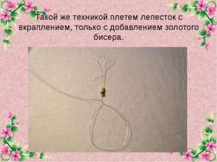 Такой же техникой плетем лепесток с вкраплением, только с добавлением золотог