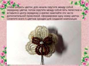 Чтобы собрать цветок, для начала скрутите между собой серединку цветка, потом