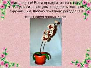 Наконец все! Ваша орхидея готова к тому, чтобы украсить ваш дом и радовать гл
