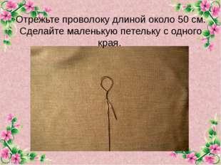 Отрежьте проволоку длиной около 50 см. Сделайте маленькую петельку с одного к