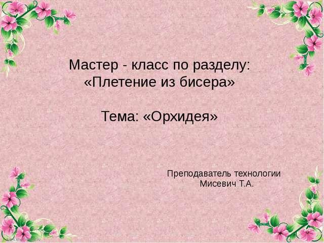 Мастер - класс по разделу: «Плетение из бисера» Тема: «Орхидея» Преподаватель...