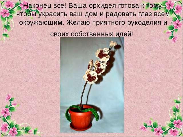 Наконец все! Ваша орхидея готова к тому, чтобы украсить ваш дом и радовать гл...